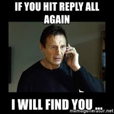 Reply All Meme - if you hit reply all again i will find you liam neeson t