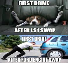 Ls Memes - first drive after ls1 swap first drive after ford engine swap by