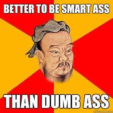 Smart Ass Meme - better to be smart ass than dumb ass confucius says quickmeme