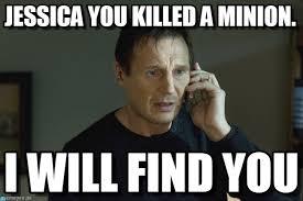 Jessica Meme - jessica you killed a minion i will find you meme on memegen