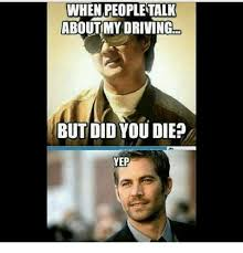 Did You Die Meme - when peopletalk aboutmy driving but did you die yep meme on me me