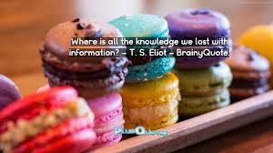 where is all the knowledge we lost with information u2013 t s eliot