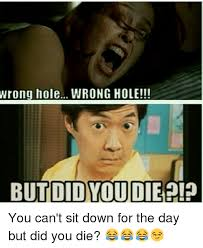 Did You Die Meme - wrong hole wrong hole but did you die you can t sit down for