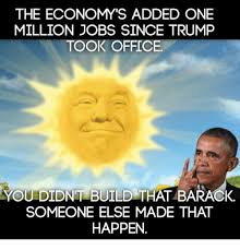 You Didn T Build That Meme - the economy s added one million jobs since trump took office you