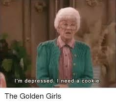 Golden Girls Memes - i m depressed i need a cookie the golden girls girls meme on me me