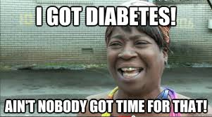 Meme Diabetes - i got diabetes ain t nobody got time for that sweet brown