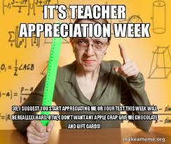 Teacher Appreciation Memes - it s teacher appreciation week so i suggest you start appreciating