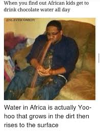African Kid Memes - when you find out african kids get to drink chocolate water all day