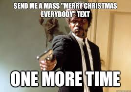 Mass Text Meme - send me a mass merry christmas everybody text one more time