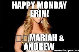 Meme Custom - happy monday erin mariah andrew meme custom 30079