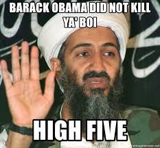 Obama Bin Laden Meme - barack obama did not kill ya boi high five osama bin laden