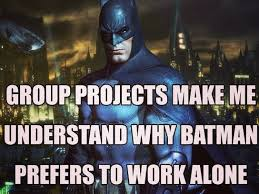 Works For Me Meme - group projects make me understand why batman works alone study penguin