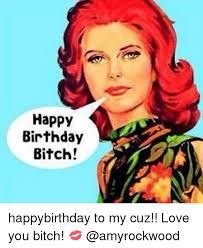 Happy Birthday Bitch Meme - happy birthday bitch happybirthday to my cuz love you bitch