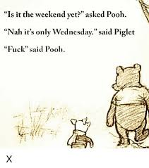 Pooh Meme - is it the weekend yet asked pooh nah it s only wednesday said