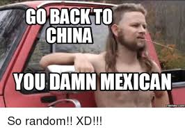 Mexican Meme - go backto china you damn mexican memesco so random xd meme on