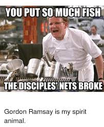 Gordon Ramsey Memes - you put so much fish thedisciplesnetsbroke gordon ramsay is my
