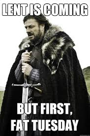 Fat Tuesday Meme - lent is coming but first fat tuesday winter is coming quickmeme