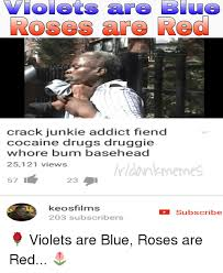 Crack Addict Meme - roses are crack junkie addict fiend cocaine drugs druggie hore bum