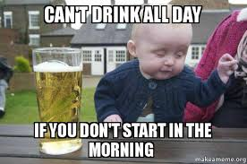 All Day Meme - can t drink all day if you don t start in the morning drunk baby