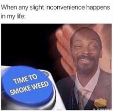Smoke Weed Meme - when any slight inconvenience happens in my life time to smoke weed