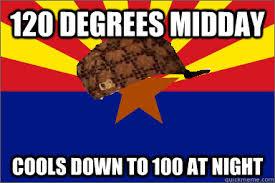 Arizona Memes - 120 degrees midday cools down to 100 at night scumbag arizona