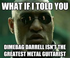 Darrell Meme - what if i told you dimebag darrell isn t the greatest metal