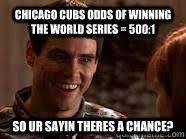 Chicago Cubs Memes - chicago cubs odds of winning the world series 500 1 so ur sayin