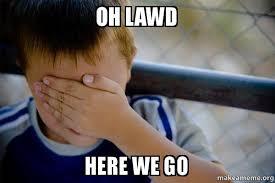 Lawd Meme - oh lawd here we go confession kid make a meme