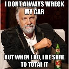 Car Wreck Meme - i dont always wreck my car but when i do i be sure to total it