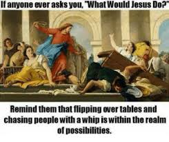 Table Throw Meme - 25 best memes about what would jesus do flipping tables what