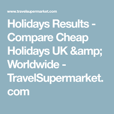 holidays results compare cheap holidays uk worldwide