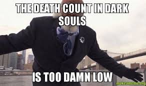 Memes About Death - the death count in dark souls is too damn low make a meme