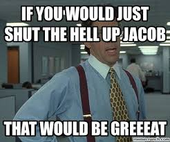 Shut The Hell Up Meme - you would just shut the hell up jacob