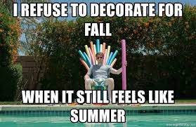 Summer Is Coming Meme - i refuse to decorate for fall when it still feels like summer