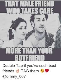 Best Friends Meme - that male friend who takes care more than your boyfriend double