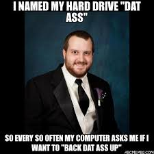 Datass Meme - i named my hard drive dat ass so every so often my computer asks