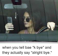 K Bye Meme - when you tell bae k bye and they actually say alright bye bae