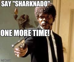 Sharknado Meme - say that again i dare you meme imgflip