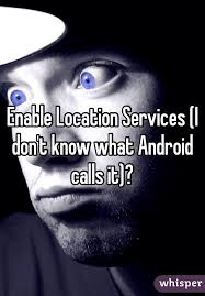 enable location services android location services i don t what android calls it