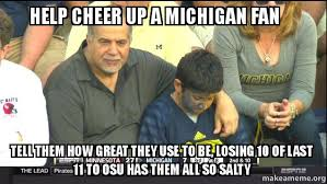 Michigan Memes - help cheer up a michigan fan tell them how great they use to be