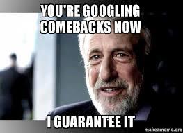 Comeback Memes - you re googling comebacks now i guarantee it i guarantee it