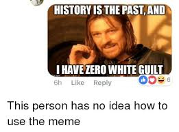 Guilt Meme - history is the past and i have zero white guilt 6h like reply