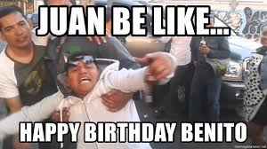 Drunk Mexican Meme - juan be like happy birthday benito drunk mexican guy meme