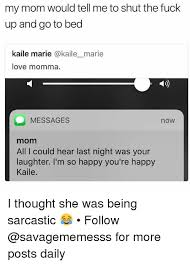 Fuck Love Memes - my mom would tell me to shut the fuck up and go to bed kaile marie