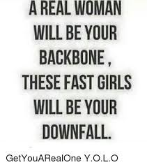 Real Women Meme - a real woman will be your backbone these fast girls will be your