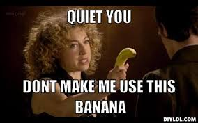 Be Quiet Meme - image river song with a banana meme generator quiet you dont make