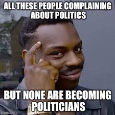Meme Politics - all these people complaining about politics but none are becoming