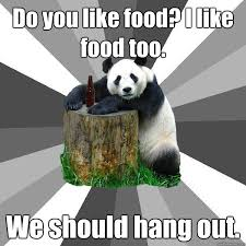I Like Food Meme - do you like food i like food too we should hang out pickup