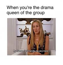 Drama Queen Meme - when you re the drama queen of the group my friends cant handle me