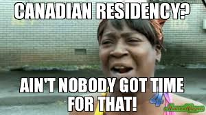 Time For Meme - canadian residency ain t nobody got time for that meme aint